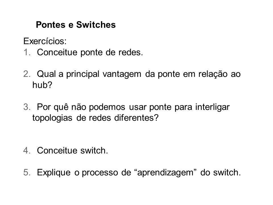 Pontes e Switches Exercícios: Conceitue ponte de redes. Qual a principal vantagem da ponte em relação ao hub