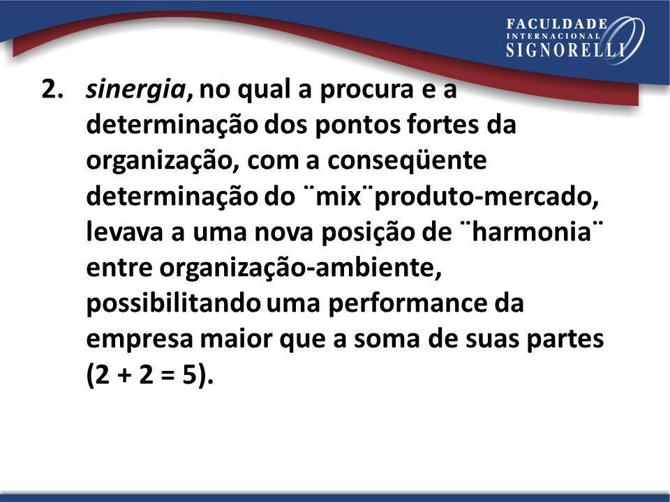 2. sinergia, no qual a procura e a determinação dos pontos fortes da organização, com a conseqüente determinação do ¨mix¨produto-mercado, levava a uma nova posição de ¨harmonia¨ entre organização-ambiente, possibilitando uma performance da empresa maior que a soma de suas partes (2 + 2 = 5).