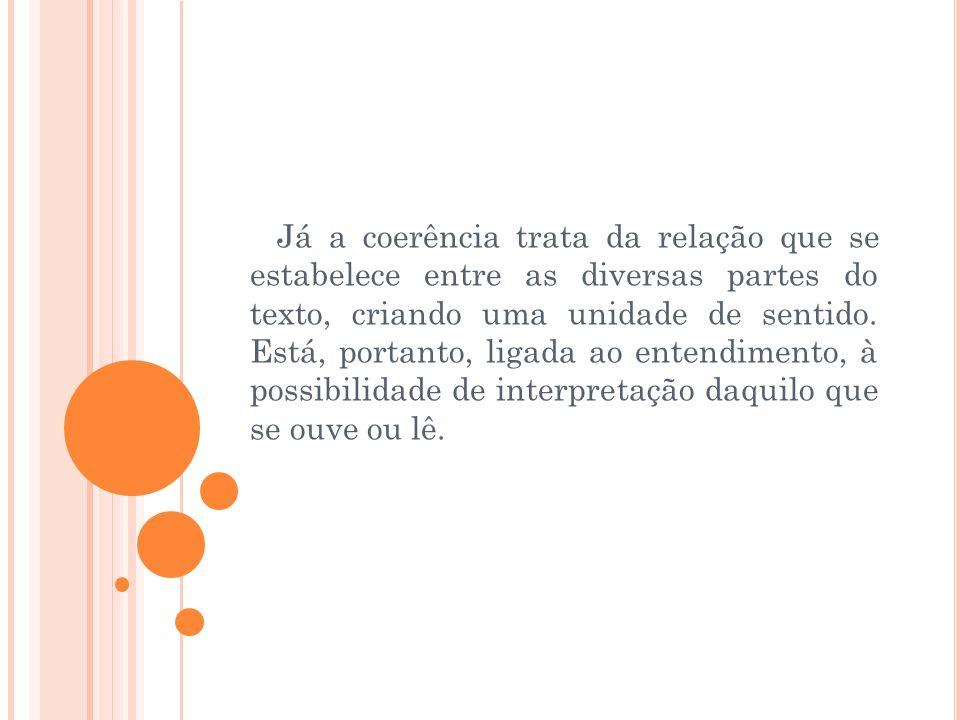 Já a coerência trata da relação que se estabelece entre as diversas partes do texto, criando uma unidade de sentido.