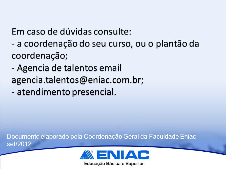 Em caso de dúvidas consulte: - a coordenação do seu curso, ou o plantão da coordenação; - Agencia de talentos email agencia.talentos@eniac.com.br; - atendimento presencial.