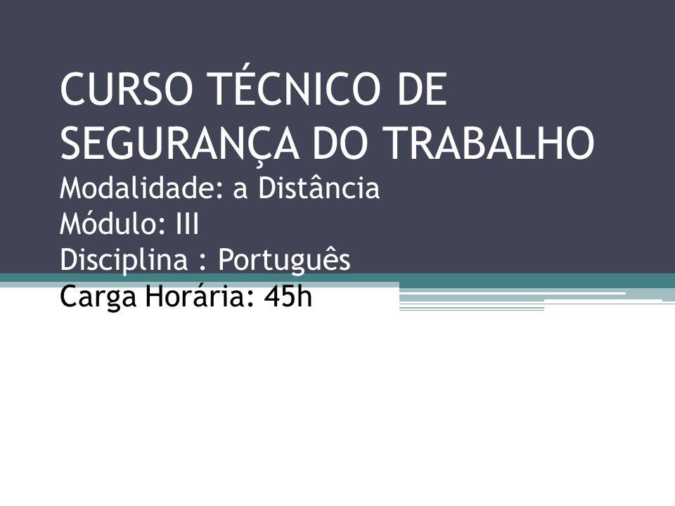 CURSO TÉCNICO DE SEGURANÇA DO TRABALHO Modalidade: a Distância Módulo: III Disciplina : Português Carga Horária: 45h Início : 20.04.2013/ Término :25.05.2013 Ministrante: Prof.