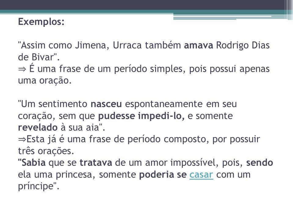 Exemplos: Assim como Jimena, Urraca também amava Rodrigo Dias de Bivar .
