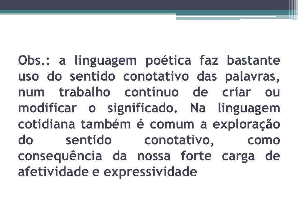 Obs.: a linguagem poética faz bastante uso do sentido conotativo das palavras, num trabalho contínuo de criar ou modificar o significado.