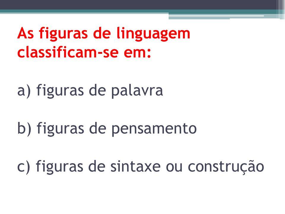 As figuras de linguagem classificam-se em: a) figuras de palavra b) figuras de pensamento c) figuras de sintaxe ou construção