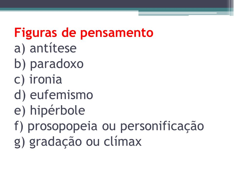 Figuras de pensamento a) antítese b) paradoxo c) ironia d) eufemismo e) hipérbole f) prosopopeia ou personificação g) gradação ou clímax