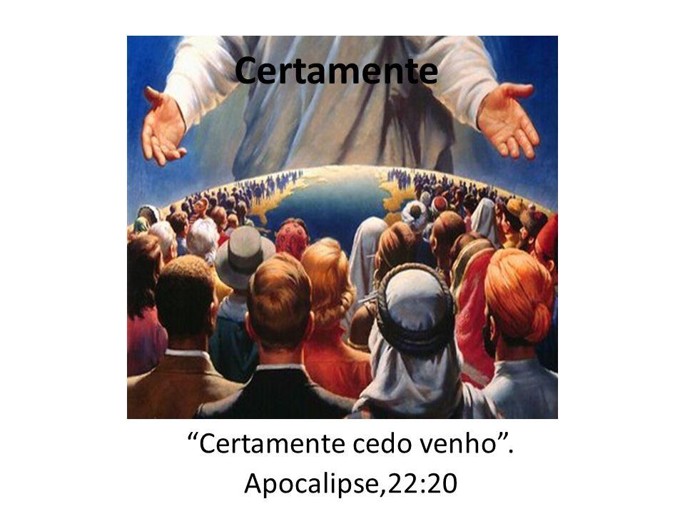 Certamente cedo venho . Apocalipse,22:20