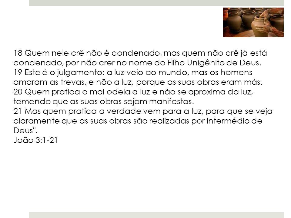 18 Quem nele crê não é condenado, mas quem não crê já está condenado, por não crer no nome do Filho Unigênito de Deus.