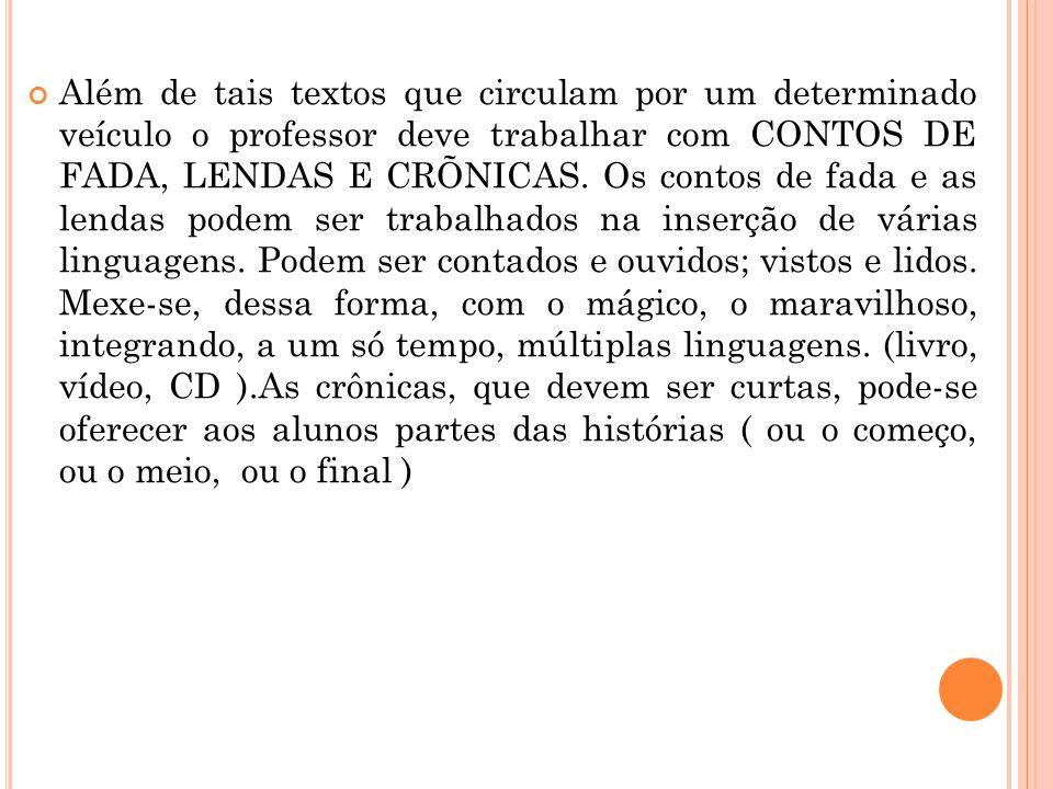 Além de tais textos que circulam por um determinado veículo o professor deve trabalhar com CONTOS DE FADA, LENDAS E CRÕNICAS.