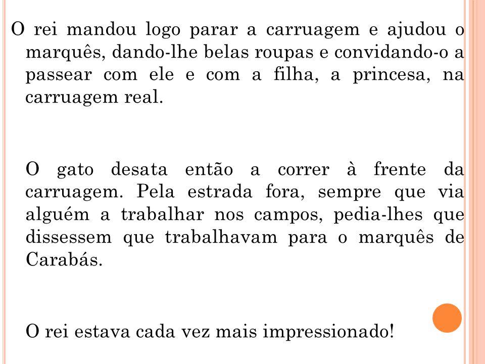 O rei mandou logo parar a carruagem e ajudou o marquês, dando-lhe belas roupas e convidando-o a passear com ele e com a filha, a princesa, na carruagem real.