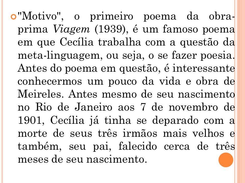 Motivo , o primeiro poema da obra- prima Viagem (1939), é um famoso poema em que Cecília trabalha com a questão da meta-linguagem, ou seja, o se fazer poesia.
