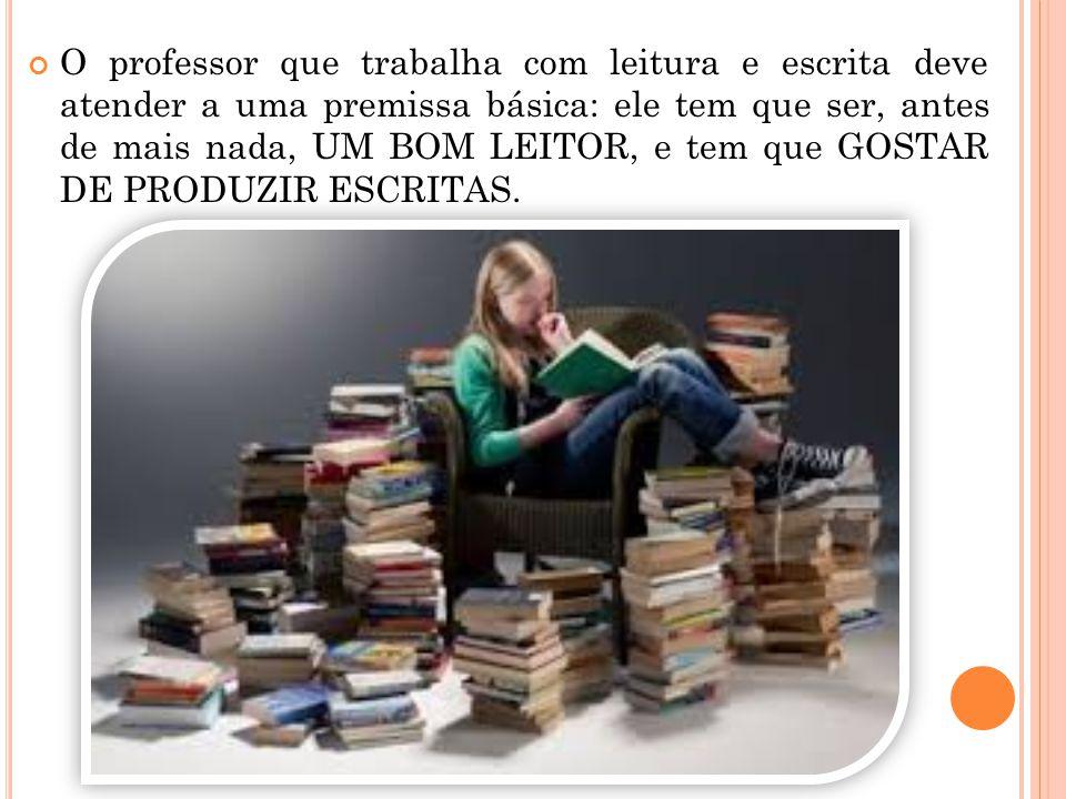 O professor que trabalha com leitura e escrita deve atender a uma premissa básica: ele tem que ser, antes de mais nada, UM BOM LEITOR, e tem que GOSTAR DE PRODUZIR ESCRITAS.