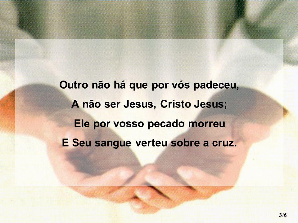 Outro não há que por vós padeceu, A não ser Jesus, Cristo Jesus;