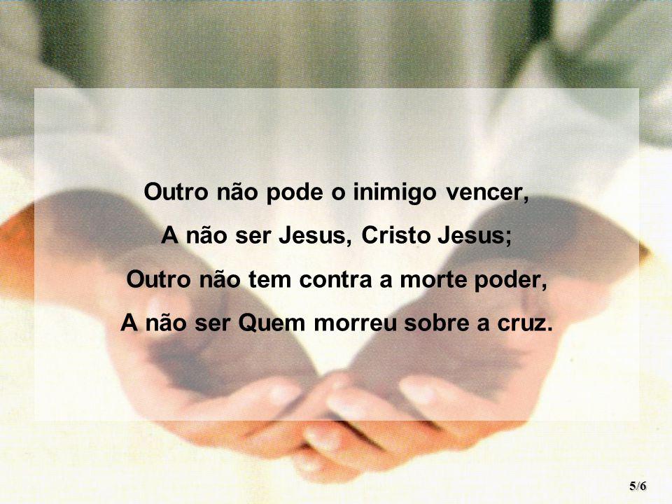 Outro não pode o inimigo vencer, A não ser Jesus, Cristo Jesus;