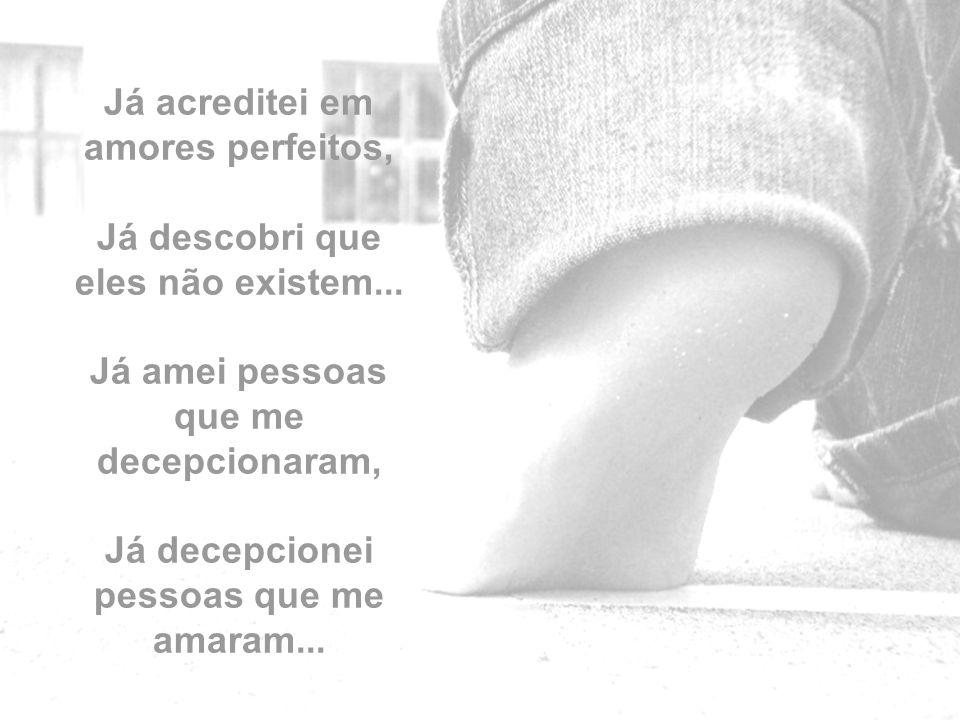 Já acreditei em amores perfeitos, Já descobri que eles não existem...
