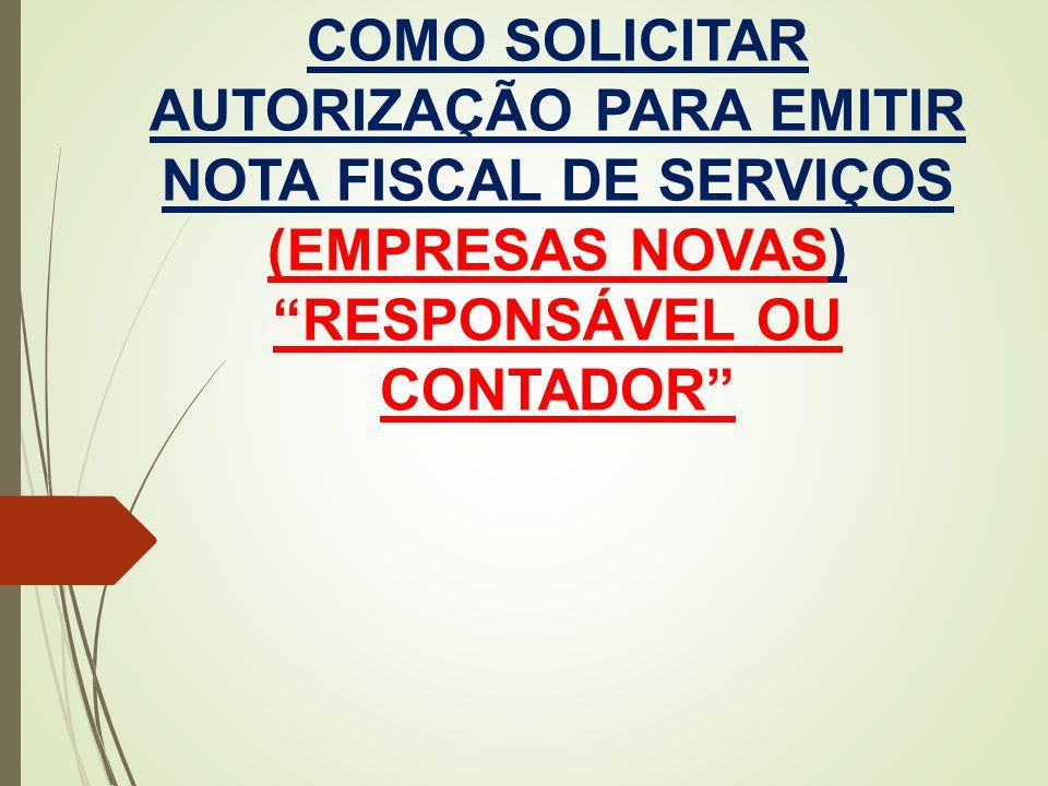 COMO SOLICITAR AUTORIZAÇÃO PARA EMITIR NOTA FISCAL DE SERVIÇOS (EMPRESAS NOVAS) RESPONSÁVEL OU CONTADOR