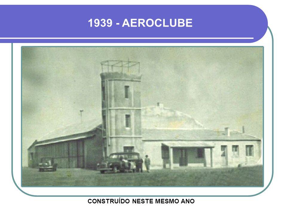 1939 - AEROCLUBE CONSTRUÍDO NESTE MESMO ANO