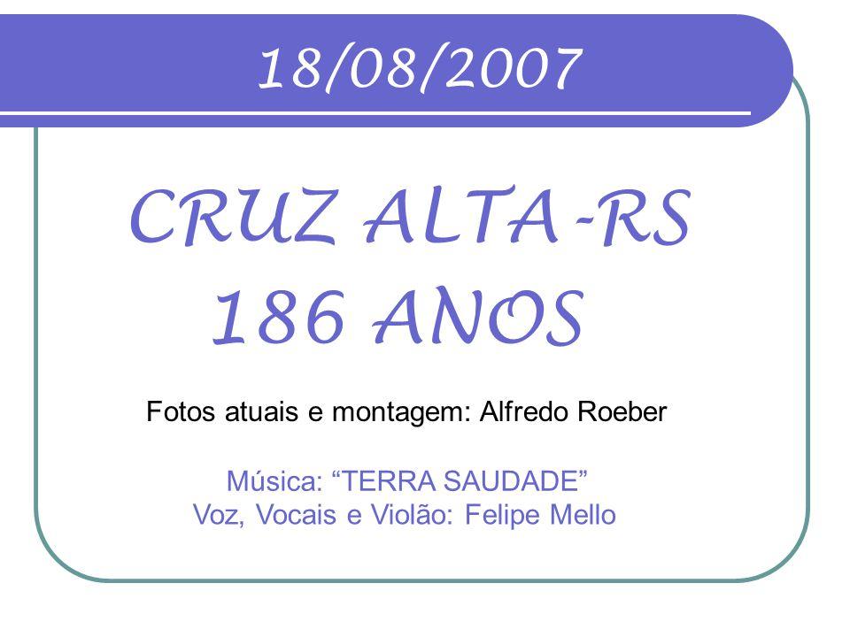 18/08/2007 CRUZ ALTA-RS. 186 ANOS. Fotos atuais e montagem: Alfredo Roeber. Música: TERRA SAUDADE