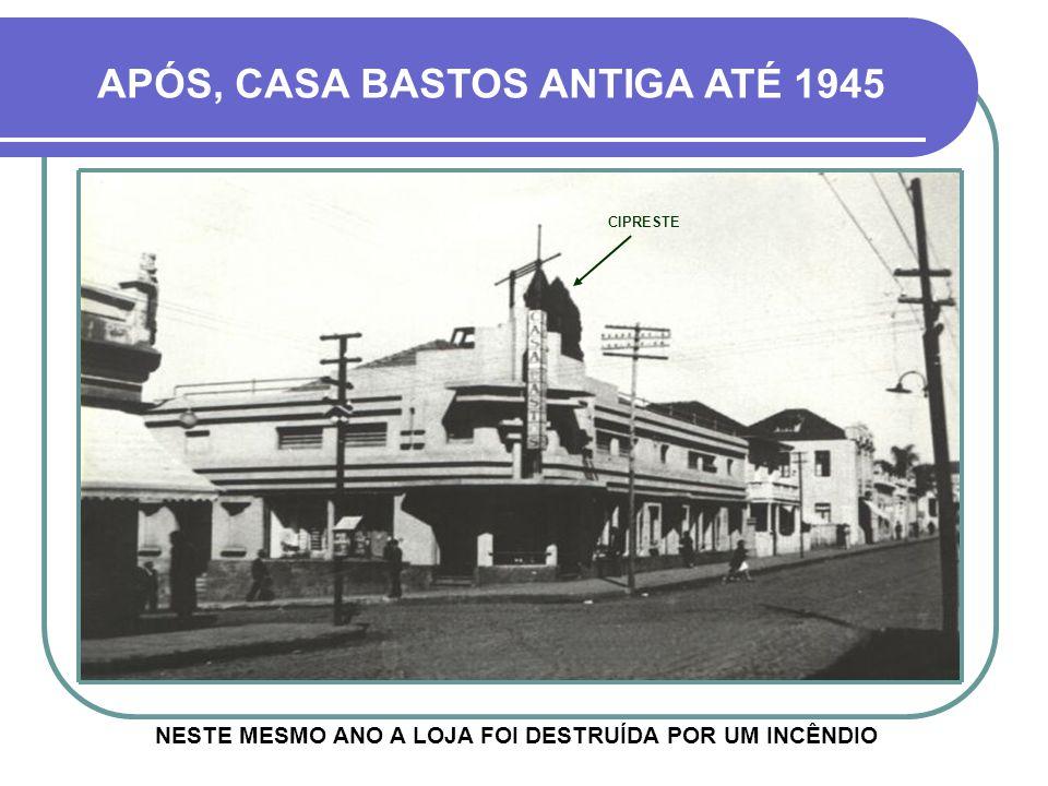 APÓS, CASA BASTOS ANTIGA ATÉ 1945