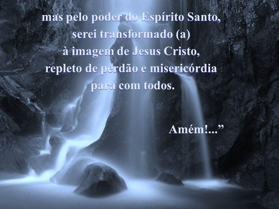 mas pelo poder do Espírito Santo, serei transformado (a)