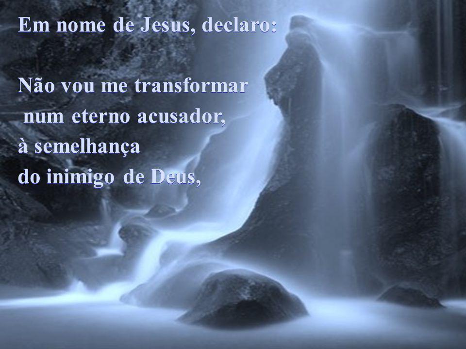 Em nome de Jesus, declaro: