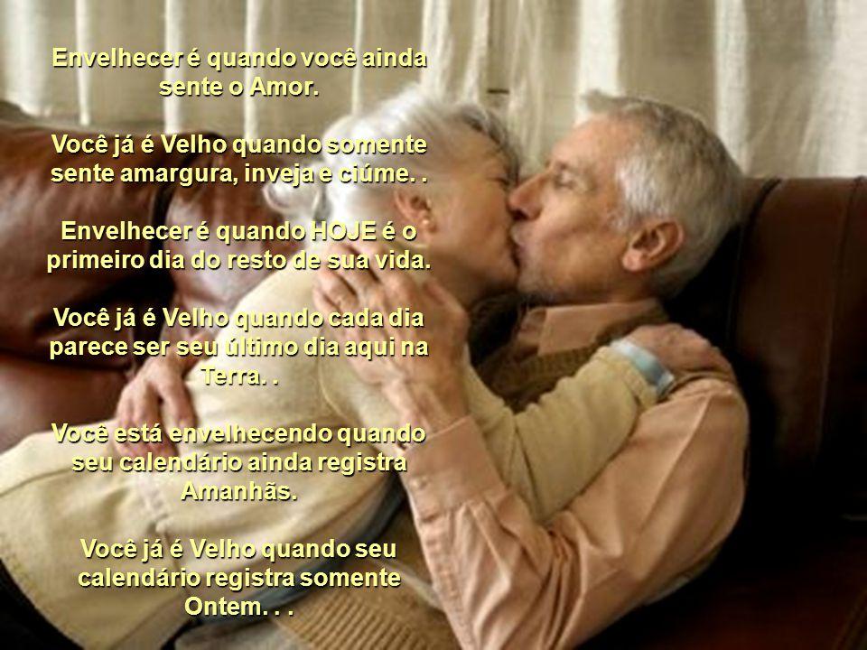 Envelhecer é quando você ainda sente o Amor.