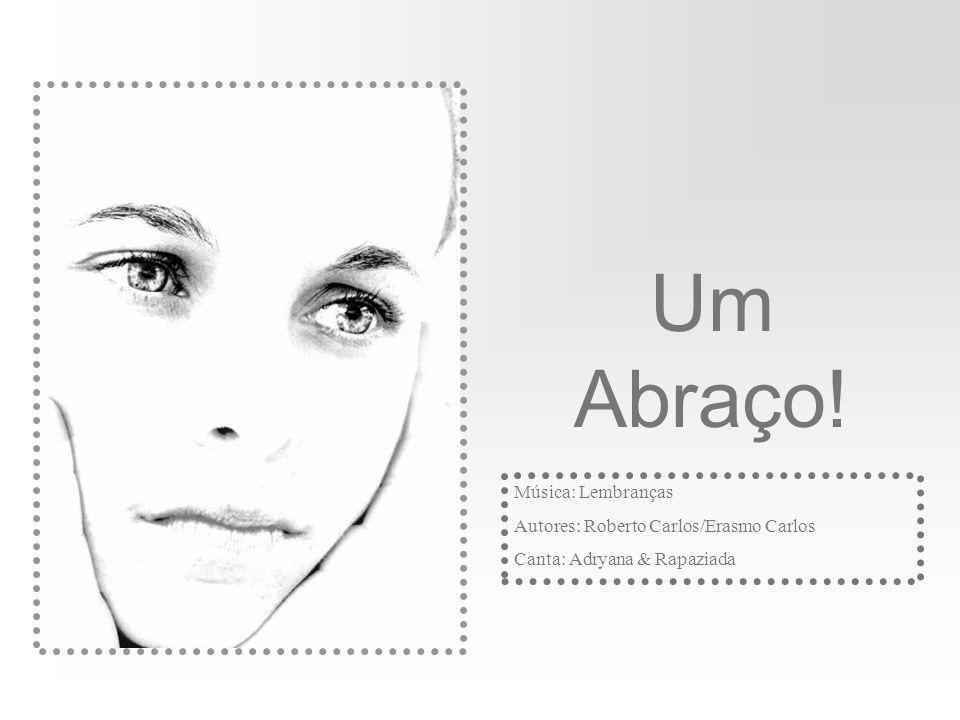 Um Abraço! Música: Lembranças Autores: Roberto Carlos/Erasmo Carlos