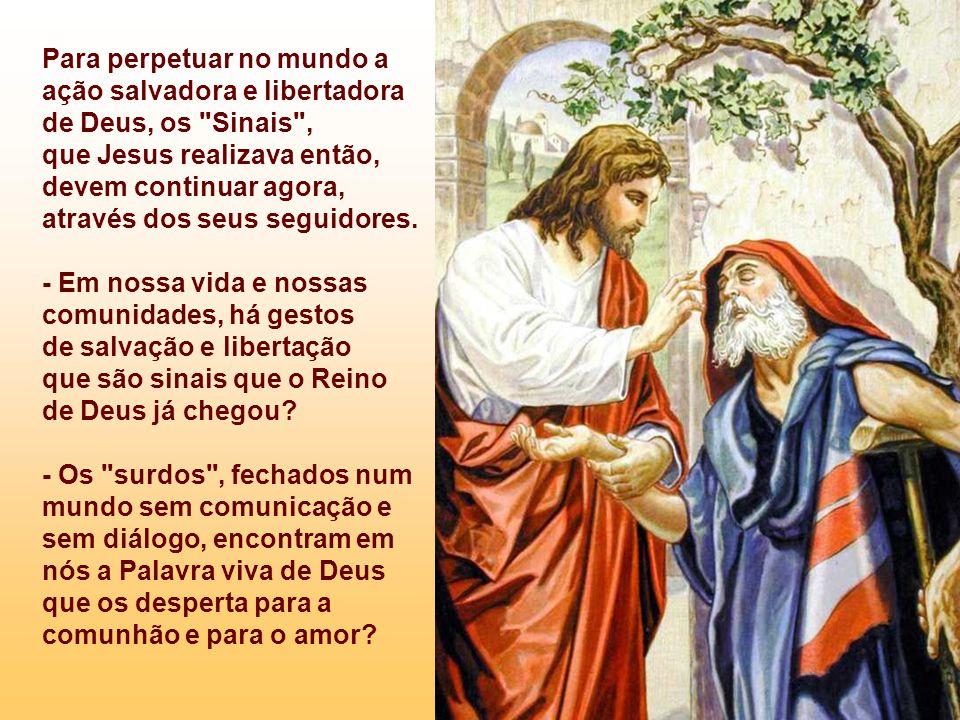 Para perpetuar no mundo a ação salvadora e libertadora de Deus, os Sinais , que Jesus realizava então,