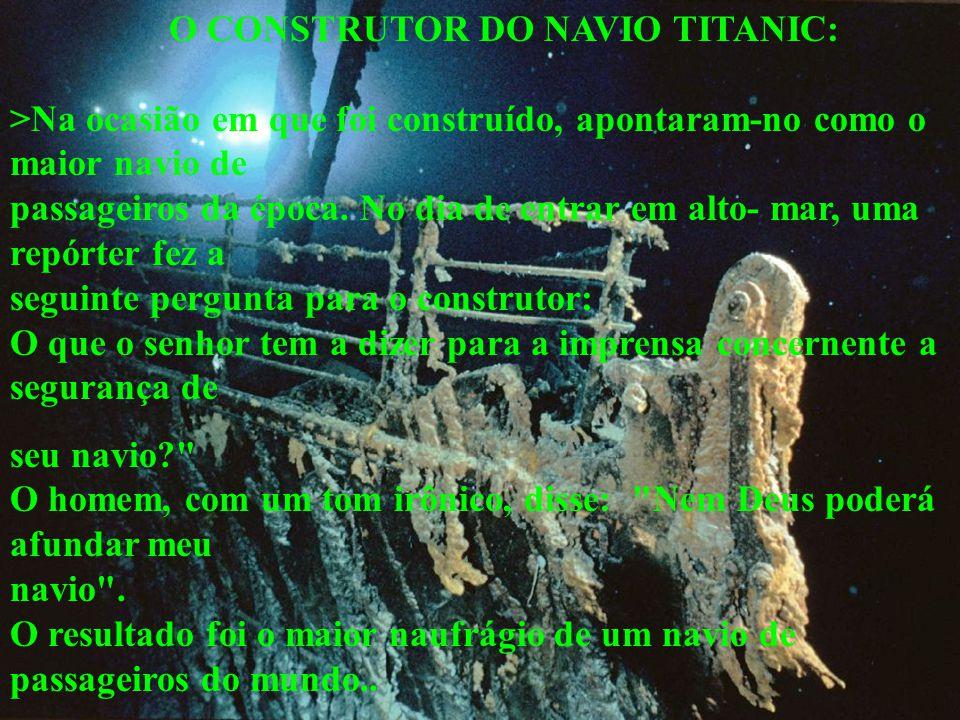 O CONSTRUTOR DO NAVIO TITANIC: >Na ocasião em que foi construído, apontaram-no como o maior navio de passageiros da época. No dia de entrar em alto- mar, uma repórter fez a seguinte pergunta para o construtor: O que o senhor tem a dizer para a imprensa concernente a segurança de