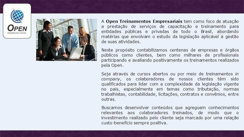 A Open Treinamentos Empresariais tem como foco de atuação a prestação de serviços de capacitação e treinamento para entidades públicas e privadas de todo o Brasil, abordando matérias que envolvam o estudo da legislação aplicável à gestão de suas atividades.