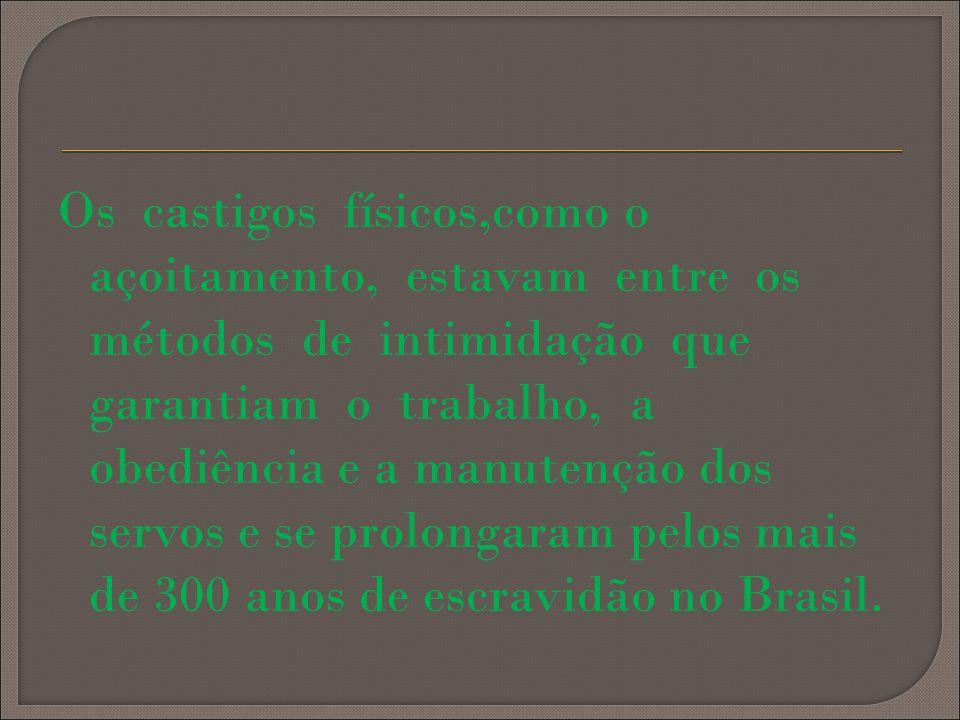 Os castigos físicos,como o açoitamento, estavam entre os métodos de intimidação que garantiam o trabalho, a obediência e a manutenção dos servos e se prolongaram pelos mais de 300 anos de escravidão no Brasil.