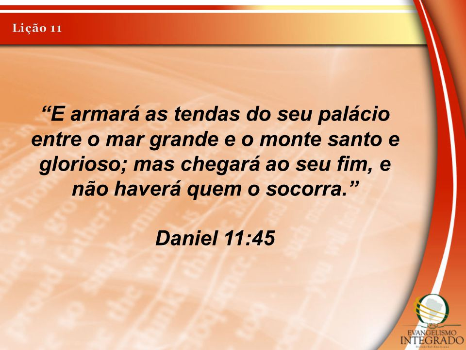 Lição 11 E armará as tendas do seu palácio entre o mar grande e o monte santo e glorioso; mas chegará ao seu fim, e não haverá quem o socorra.