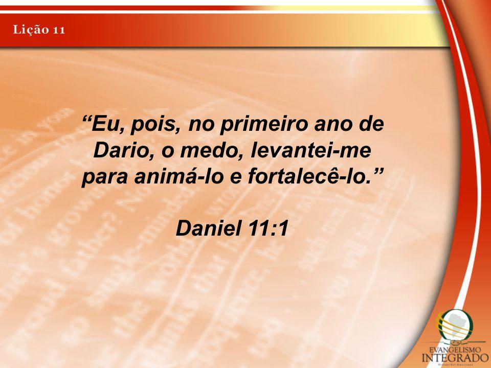 Lição 11 Eu, pois, no primeiro ano de Dario, o medo, levantei-me para animá-lo e fortalecê-lo. Daniel 11:1.