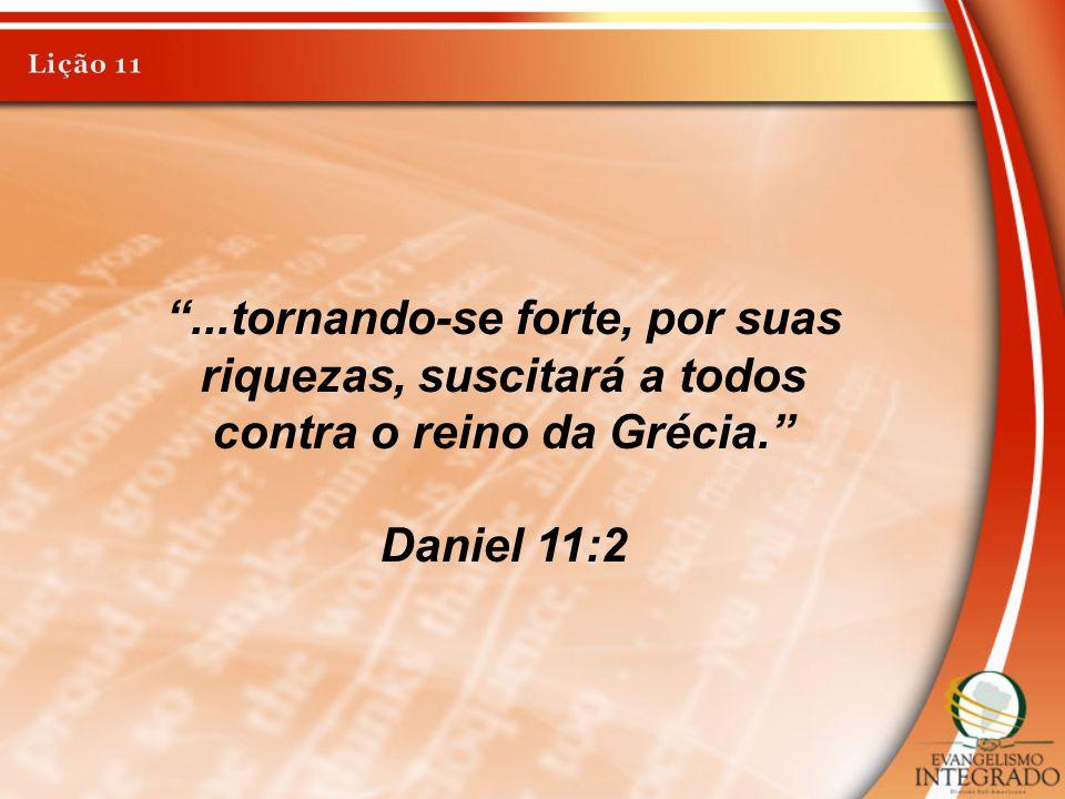 Lição 11 ...tornando-se forte, por suas riquezas, suscitará a todos contra o reino da Grécia. Daniel 11:2.