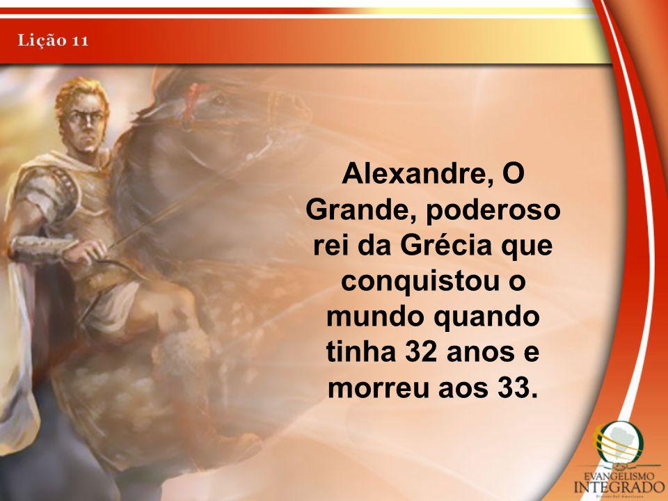 Lição 11 Alexandre, O Grande, poderoso rei da Grécia que conquistou o mundo quando tinha 32 anos e morreu aos 33.