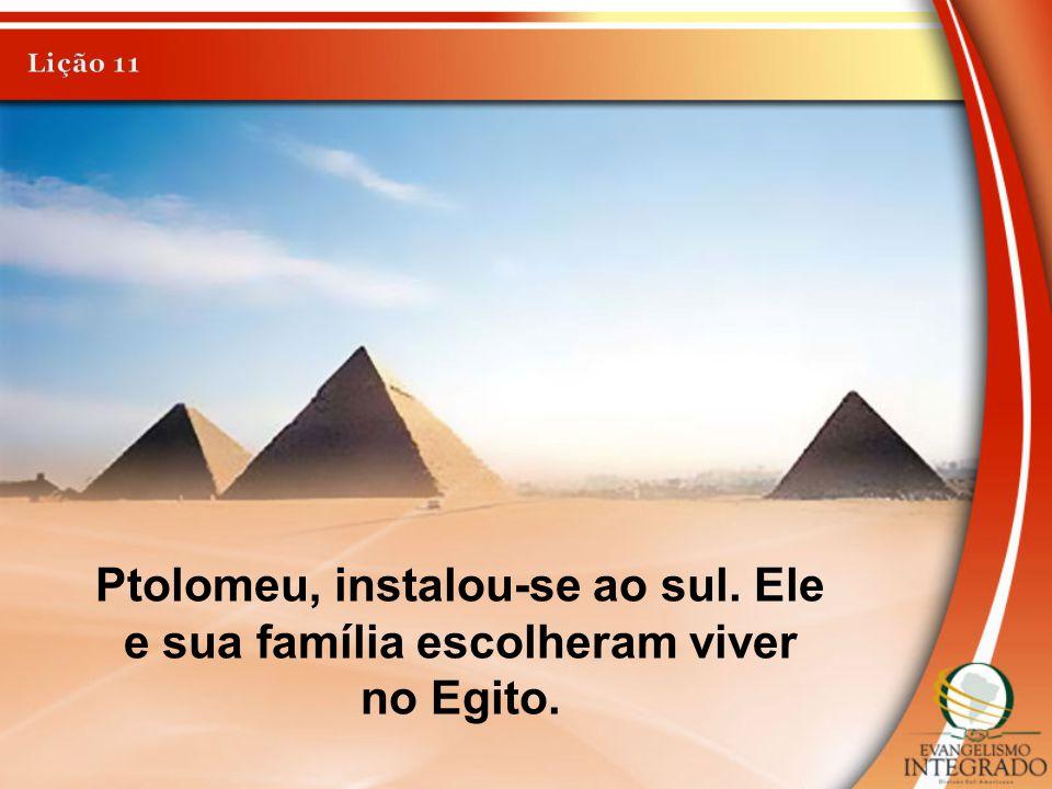 Lição 11 Ptolomeu, instalou-se ao sul. Ele e sua família escolheram viver no Egito.