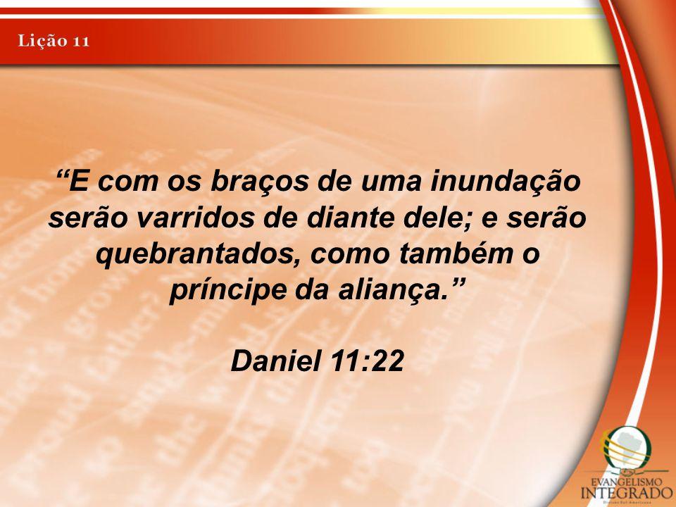 Lição 11 E com os braços de uma inundação serão varridos de diante dele; e serão quebrantados, como também o príncipe da aliança.