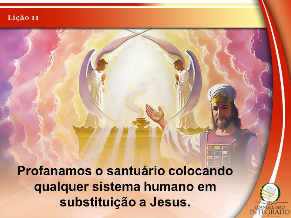 Lição 11 Profanamos o santuário colocando qualquer sistema humano em substituição a Jesus.