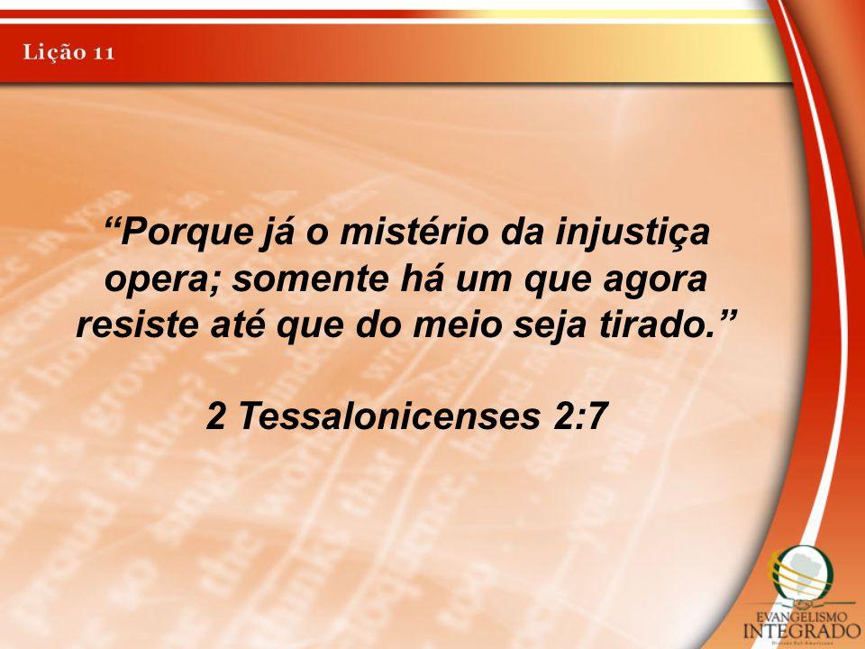 Lição 11 Porque já o mistério da injustiça opera; somente há um que agora resiste até que do meio seja tirado.