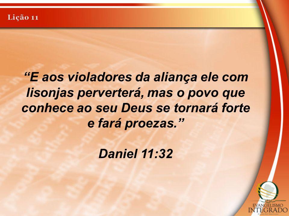 Lição 11 E aos violadores da aliança ele com lisonjas perverterá, mas o povo que conhece ao seu Deus se tornará forte e fará proezas.