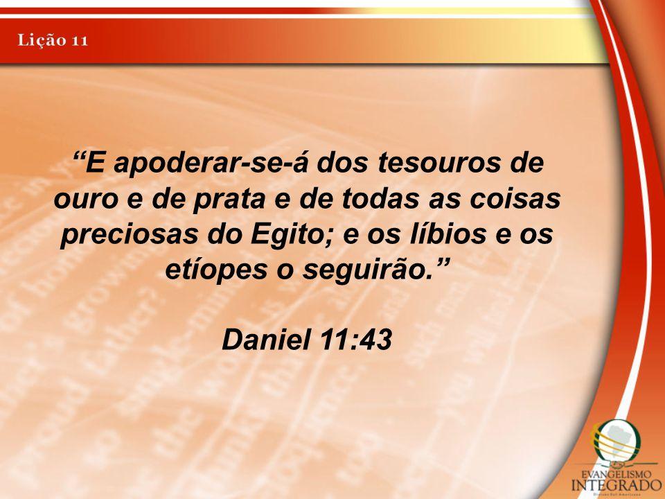 Lição 11 E apoderar-se-á dos tesouros de ouro e de prata e de todas as coisas preciosas do Egito; e os líbios e os etíopes o seguirão.
