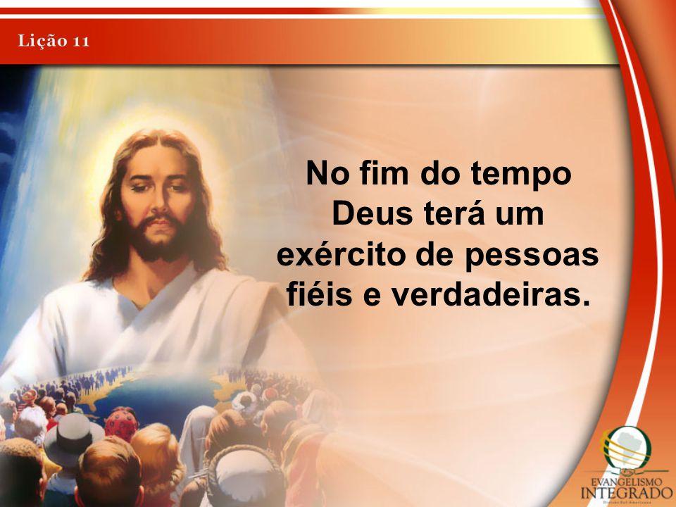 No fim do tempo Deus terá um exército de pessoas fiéis e verdadeiras.