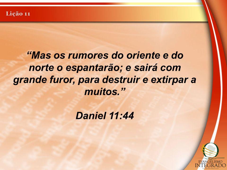 Lição 11 Mas os rumores do oriente e do norte o espantarão; e sairá com grande furor, para destruir e extirpar a muitos.