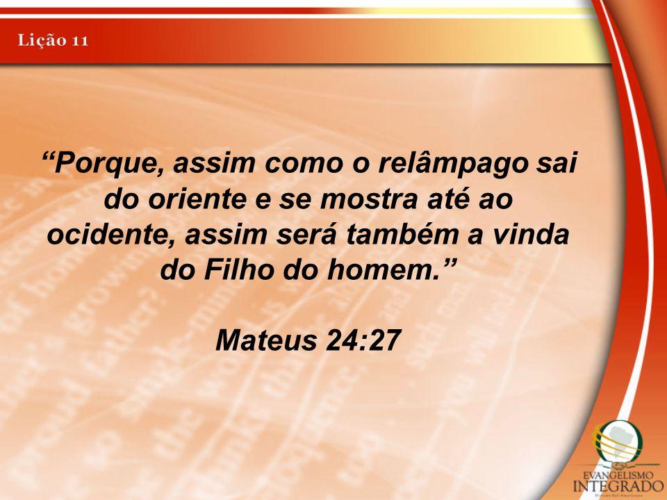 Lição 11 Porque, assim como o relâmpago sai do oriente e se mostra até ao ocidente, assim será também a vinda do Filho do homem.