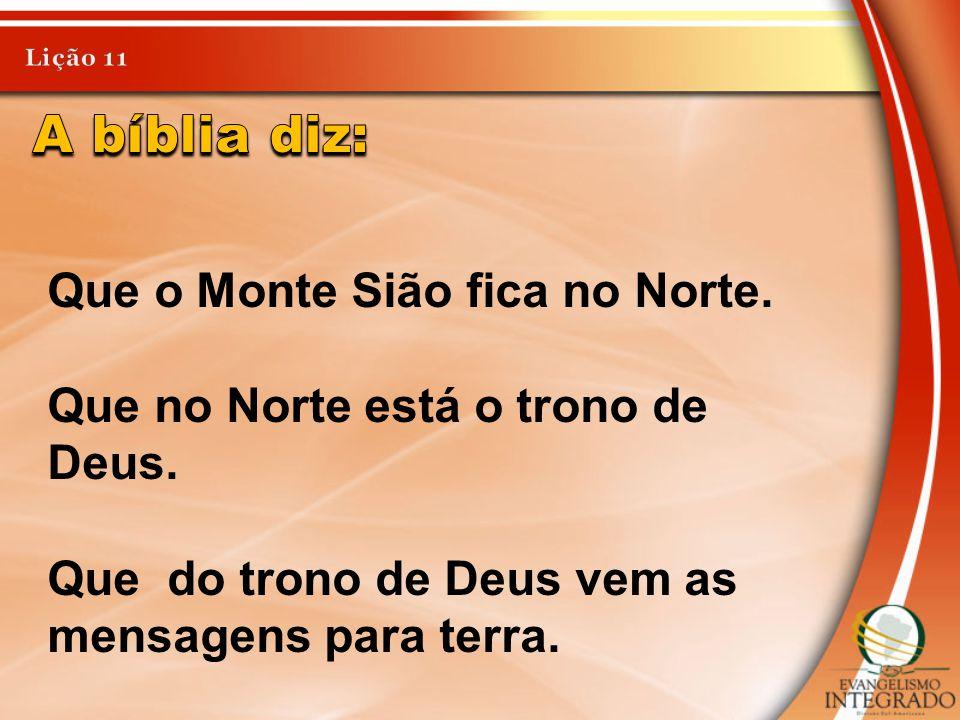A bíblia diz: Que o Monte Sião fica no Norte.