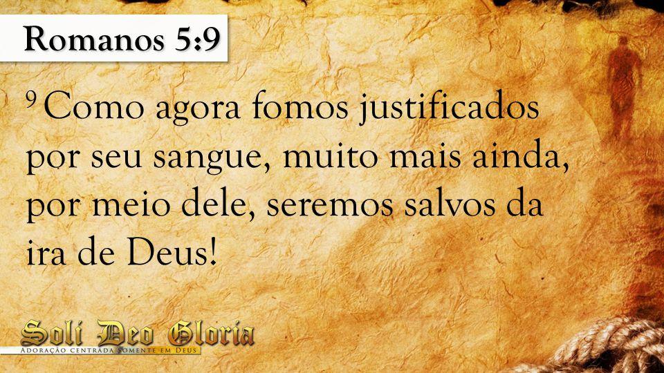 Romanos 5:9 9 Como agora fomos justificados por seu sangue, muito mais ainda, por meio dele, seremos salvos da ira de Deus!