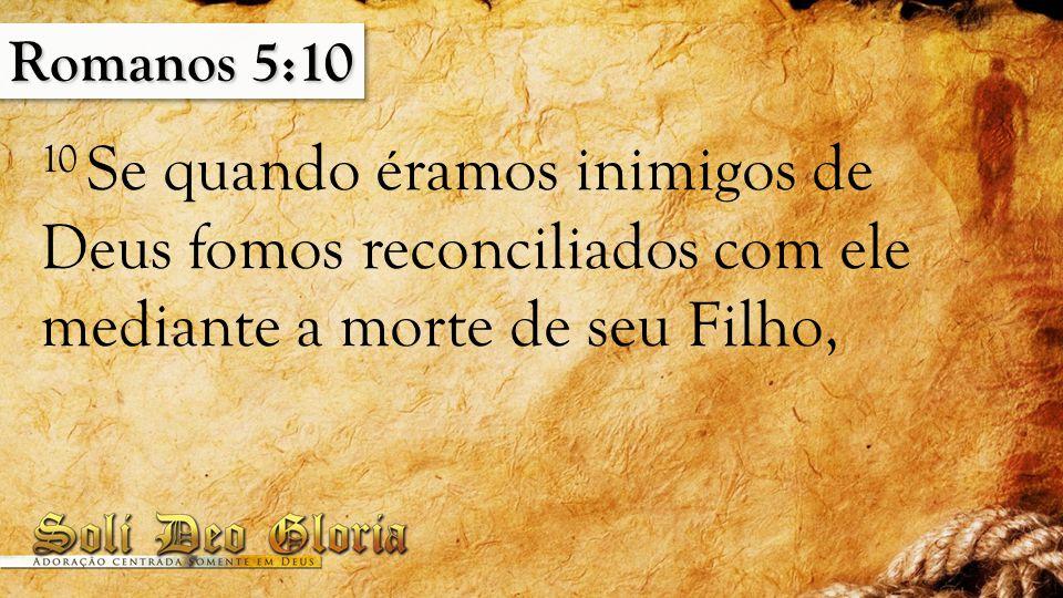 Romanos 5:10 10 Se quando éramos inimigos de Deus fomos reconciliados com ele mediante a morte de seu Filho,
