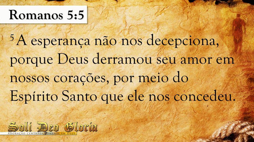 Romanos 5:5 5 A esperança não nos decepciona, porque Deus derramou seu amor em nossos corações, por meio do Espírito Santo que ele nos concedeu.