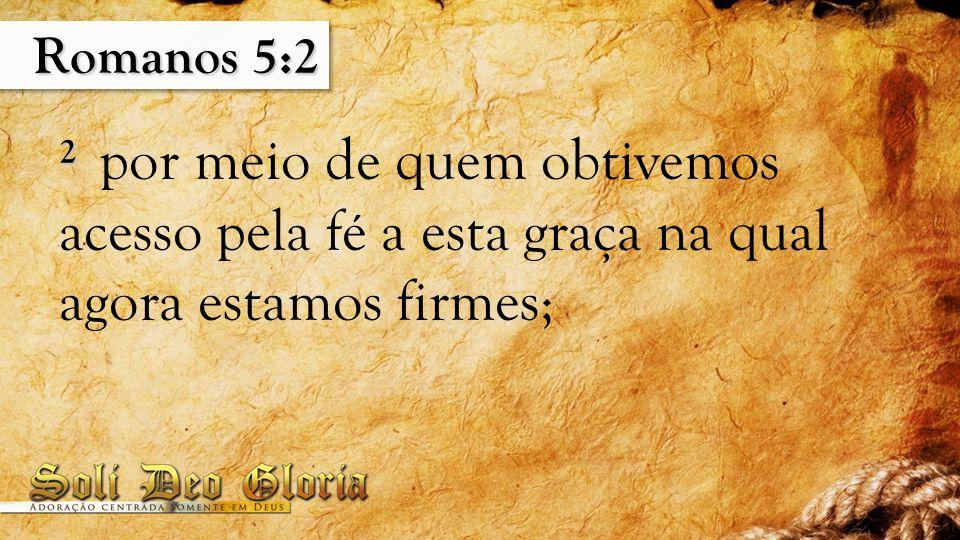 Romanos 5:2 2 por meio de quem obtivemos acesso pela fé a esta graça na qual agora estamos firmes;