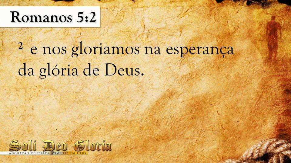 Romanos 5:2 2 e nos gloriamos na esperança da glória de Deus.