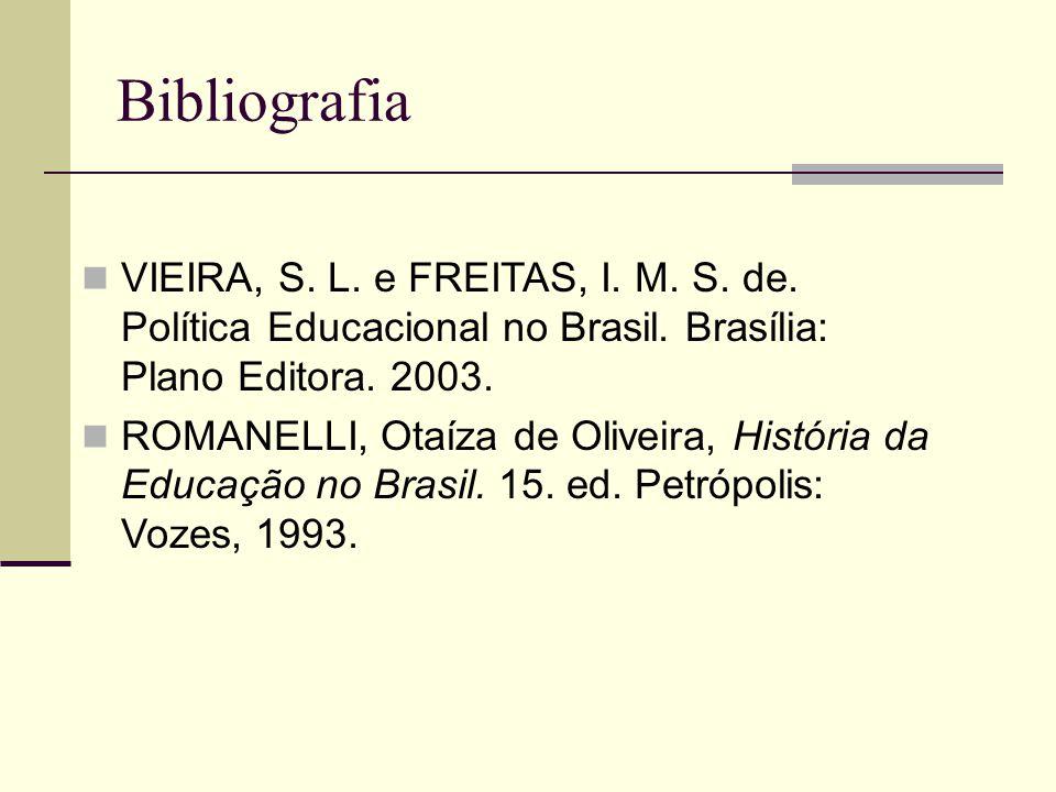 Bibliografia VIEIRA, S. L. e FREITAS, I. M. S. de. Política Educacional no Brasil. Brasília: Plano Editora. 2003.